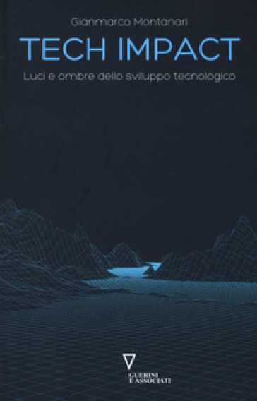 Tech impact. Luci e ombre dello sviluppo tecnologico - Gianmarco Montanari  