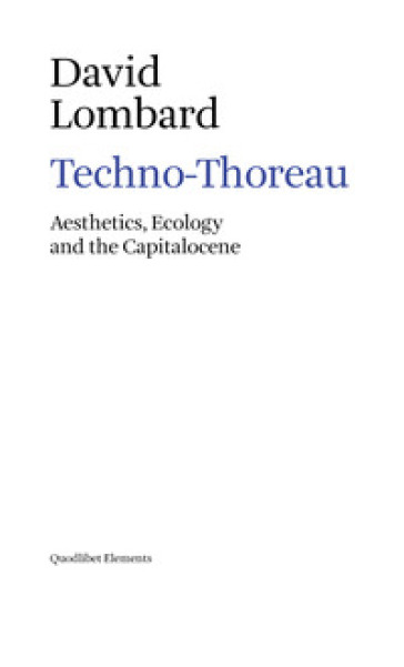 Techno-Thoreau. Aesthetics, ecology and the Capitalocene - DAVID LOMBARD |