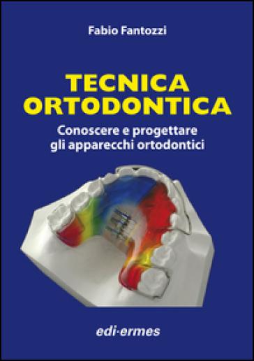 Tecnica ortodontica. Conoscere e progettare gli apparecchi ortodontici - Fabio Fantozzi |