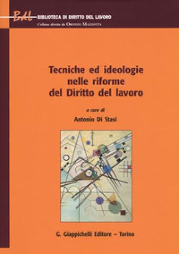 Tecniche ed ideologie nelle riforme del diritto del lavoro - A. Di Stasi  
