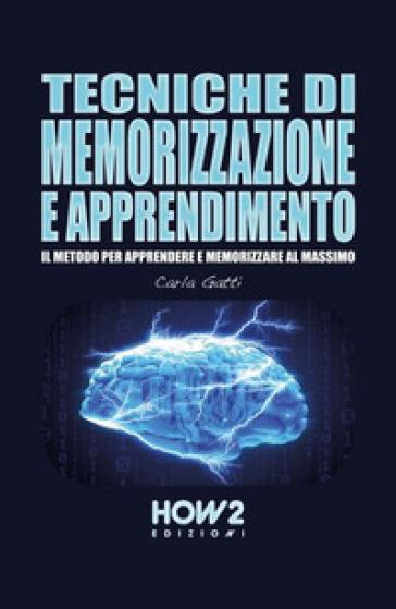 Tecniche di memorizzazione e apprendimento. Il metodo per apprendere e memorizzare al massimo - Carla Gatti  
