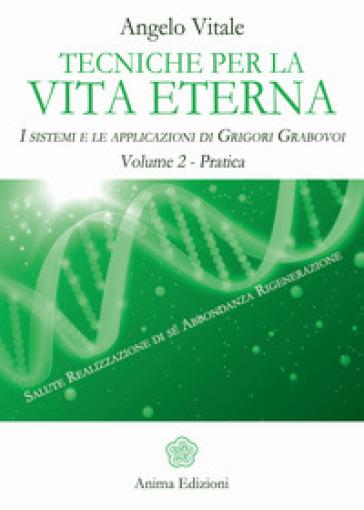 Tecniche per la vita eterna. I sistemi e le applicazioni di Grigori Grabovoi. 2: Pratica - Angelo Vitale |