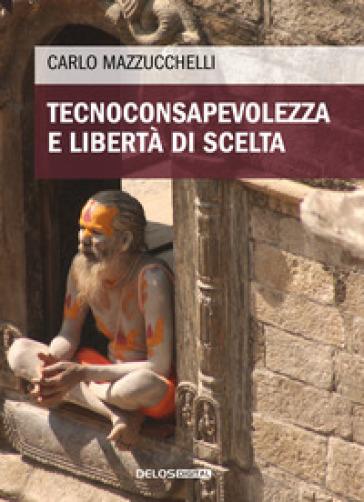 Tecnoconsapevolezza e libertà di scelta - Carlo Mazzucchelli |