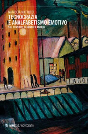Tecnocrazia e analfabetismo emotivo. Sul pensiero di Gunther Anders - Natascia Mattucci |