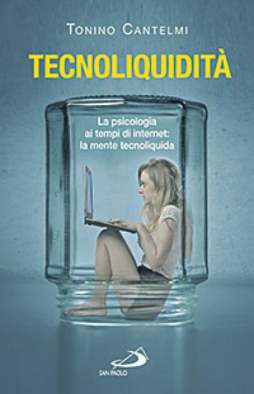Tecnoliquidità. La psicologia ai tempi di internet: la mente tecnoliquida - Tonino Cantelmi |