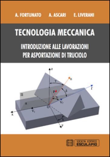 Tecnologia meccanica. Introduzione alle lavorazioni per asportazioni di truciolo - Alessandro Fortunato | Ericsfund.org