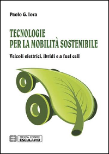 Tecnologie per la mobilità sostenibile. Veicoli elettrici, ibridi e a fuel cell - Paolo Giulio Iora |
