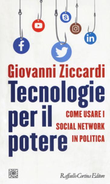 Tecnologie per il potere. Come usare i social network in politica - Giovanni Ziccardi |