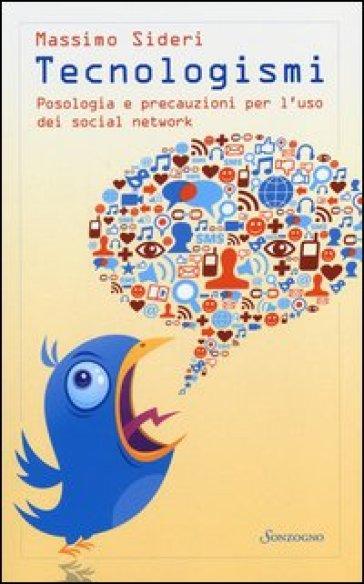 Tecnologismi. Posologia e precauzioni per l'uso dei social network - Massimo Sideri |