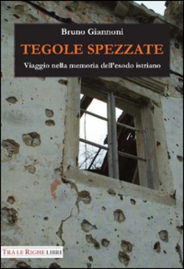 Tegole spezzate. Viaggio nella memoria dell'esodo istriano - Bruno Giannoni  