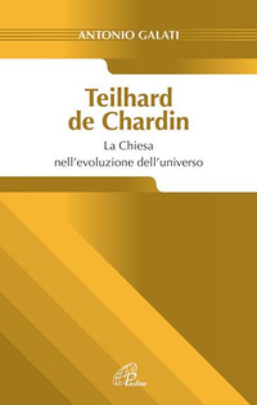 Teilhard de Chardin. La chiesa nell'evoluzione dell'universo - Antonio Galati |