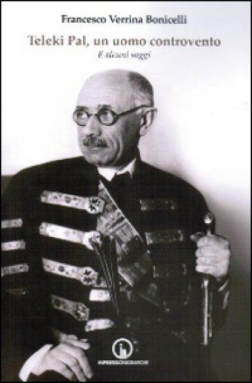 Teleki Pal, un uomo controvento. E altri saggi - Francesco Verrina Bonicelli  