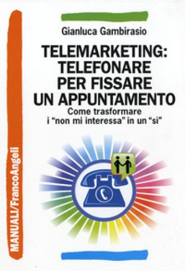 Telemarketing: telefonare per fissare un appuntamento. Come trasformare i «non mi interessa» in un «sì» - Gianluca Gambirasio |