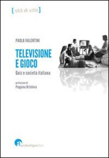 Televisione e gioco. Quiz e società italiana - Paola Valentini |