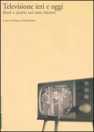 Televisione ieri e oggi. Studi e analisi sul caso italiano - F. Monteleone | Rochesterscifianimecon.com
