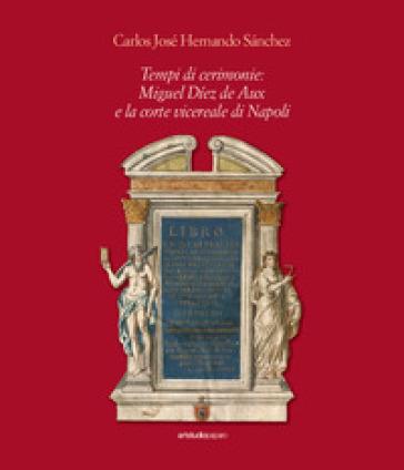 Tempi di cerimonie: Miguel Diez de Aux e la corte vicereale di Napoli - Carlos José Hernando Sanchez   Kritjur.org