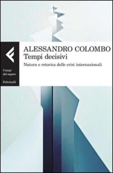 Tempi decisivi. Natura e retorica delle crisi internazionali - Alessandro Colombo |