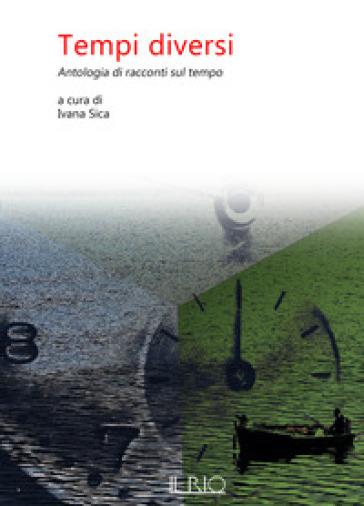 Tempi diversi. Antologia di racconti sul tempo - I. Sica pdf epub