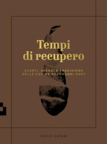 Tempi di recupero. Scarti, avanzi e tradizione nelle cucine dei grandi chef - Carlo Catani | Thecosgala.com
