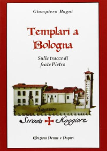 Templari a Bologna. Sulle tracce di frate Pietro - Giampiero Bagni |
