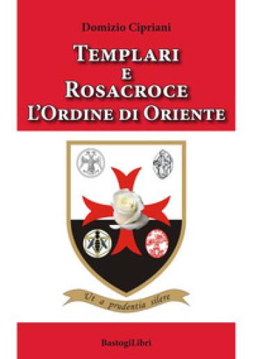 Templari e Rosacroce. L'ordine di Oriente - Domizio Cipriani | Thecosgala.com