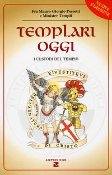 Templari oggi. I custodi del tempio - Mauro Giorgio Ferretti |
