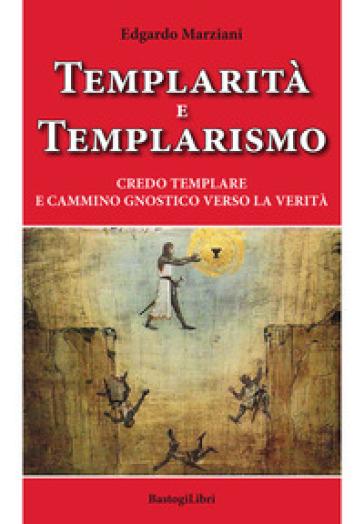 Templarità e templarismo. Credo templare e cammino gnostico verso la verità - Edgardo Marziani |