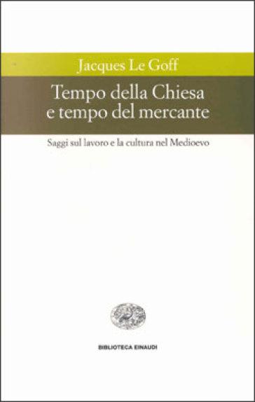 Tempo della Chiesa e tempo del mercante e altri saggi sul lavoro e la cultura nel Medioevo - Jacques Le Goff  