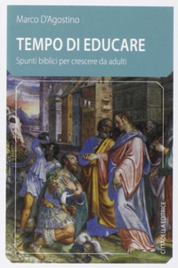 Tempo di educare. Spunti biblici per crescere da adulti - Marco D'Agostino |