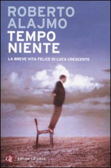 Tempo niente. La breve vita felice di Luca Crescente - Roberto Alajmo  