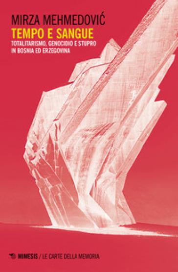 Tempo e sangue. Totalitarismo, genocidio e stupro in Bosnia ed Erzegovina - Mirza Mehmedovic |