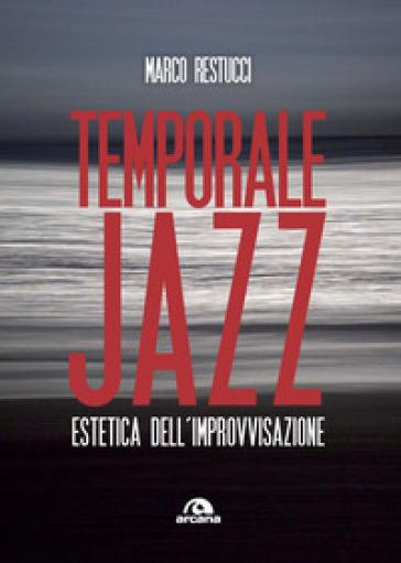 Temporale jazz. Estetica dell'improvvisazione - Marco Restucci |
