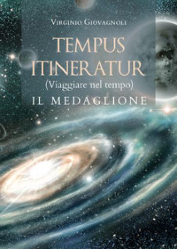 Tempus itineratur (viaggiare nel tempo). Il medaglione - Virginio Giovagnoli |