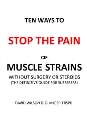 Ten Ways to Stop The Pain of Muscle Strains Without Surgery or Steroids.