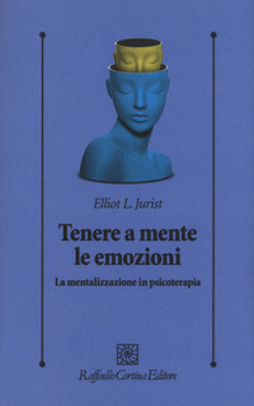 Tenere a mente le emozioni. La mentalizzazione in psicoterapia - L. Elliot Jurist |