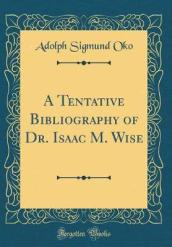 A Tentative Bibliography of Dr. Isaac M. Wise (Classic Reprint)