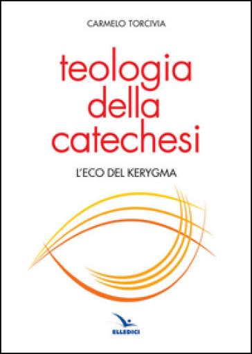 Teologia della catechesi. L'eco del kerygma - Carmelo Torcivia | Kritjur.org