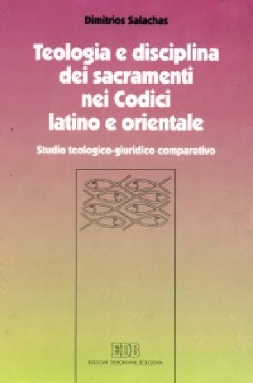 Teologia e disciplina dei sacramenti nei codici latino e orientale. Studio teologico-giuridico comparativo - Dimitrios Salachas | Ericsfund.org
