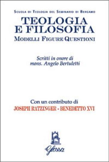 Teologia e filosofia. Modelli, figure, questioni. Studi in onore di mons. Angelo Bertuletti