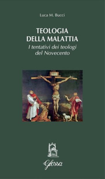 Teologia della malattia. I tentativi dei teologi del Novecento - Luca M. Bucci |
