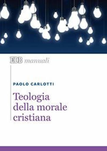 Teologia della morale cristiana - Paolo Carlotti |