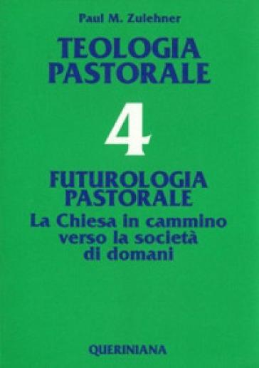 Teologia pastorale. 4: Futurologia pastorale. La Chiesa in cammino verso la società di domani - Paul M. Zulehner  