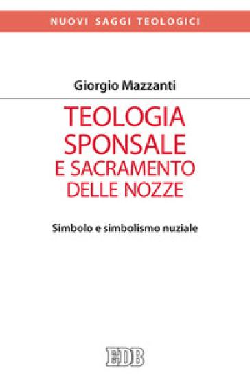Teologia sponsale e sacramento delle nozze. Simbolo e simbolismo nuziale - Giorgio Mazzanti |