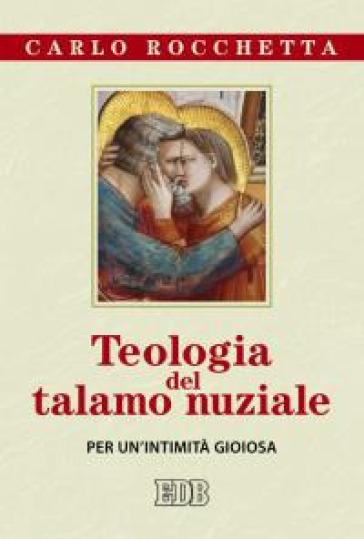 Teologia del talamo nuziale. Per un'intimità gioiosa - Carlo Rocchetta |