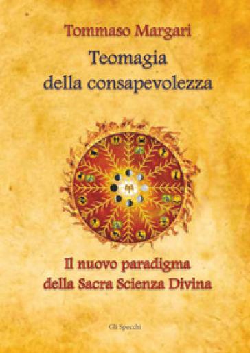Teomagia della consapevolezza. Il nuovo paradigma della sacra scienza divina - Tommaso Margari |