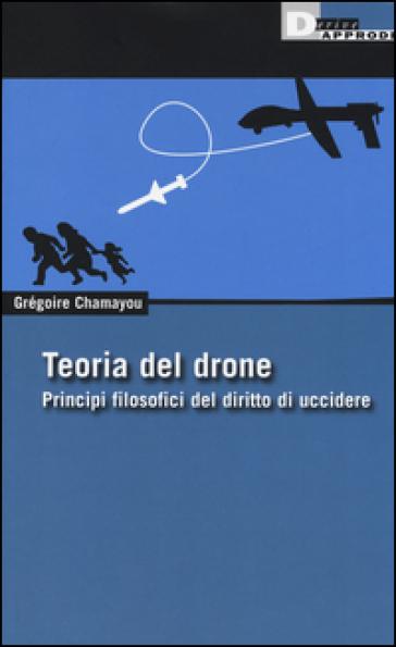 Teoria del drone. Principi filosofici del diritto di uccidere - Gregoire Chamayou |