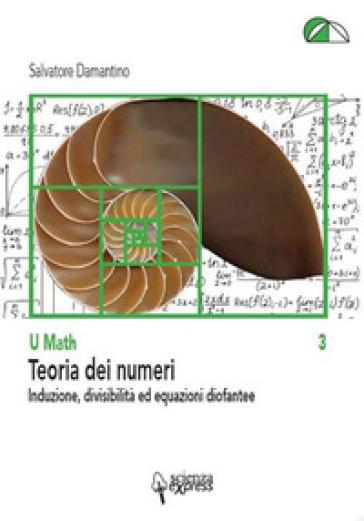 Teoria dei numeri. Induzione, divisibilità ed equazioni diofantee - Salvatore Damantino |