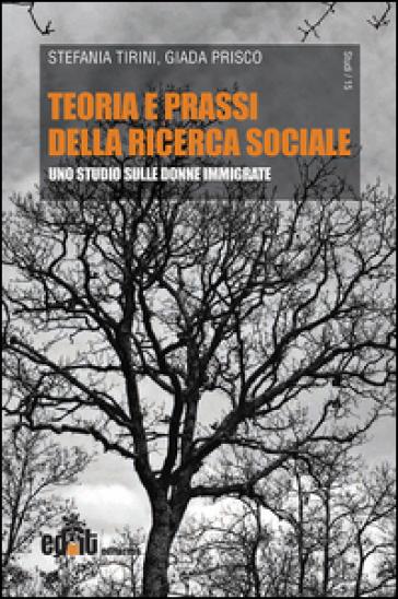 Teoria e prassi della ricerca sociale. Uno studio sulle donne immigrate - Stefania Tirini | Thecosgala.com