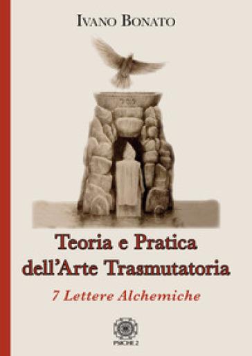 Teoria e pratica dell'arte trasmutatoria. 7 lettere alchemiche - Ivano Bonato | Thecosgala.com