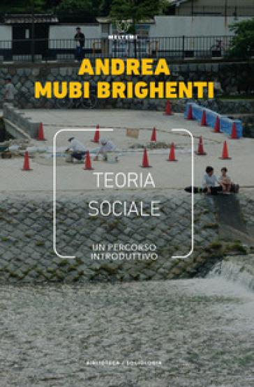 Teoria sociale. Un percorso introduttivo - Andrea Mubi Brighenti |
